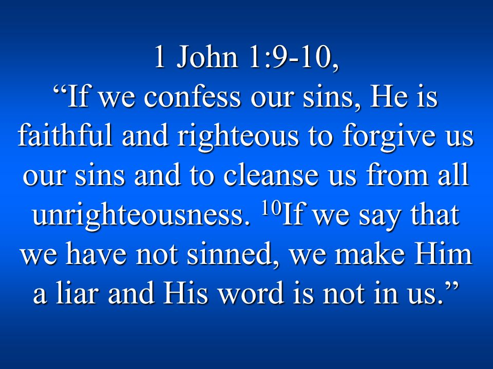 1 John 1:9-10, If we confess our sins, He is faithful and righteous to forgive us our sins and to cleanse us from all unrighteousness.