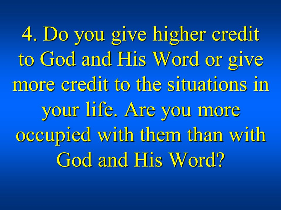 4. Do you give higher credit to God and His Word or give more credit to the situations in your life. Are you more occupied with them than with God and