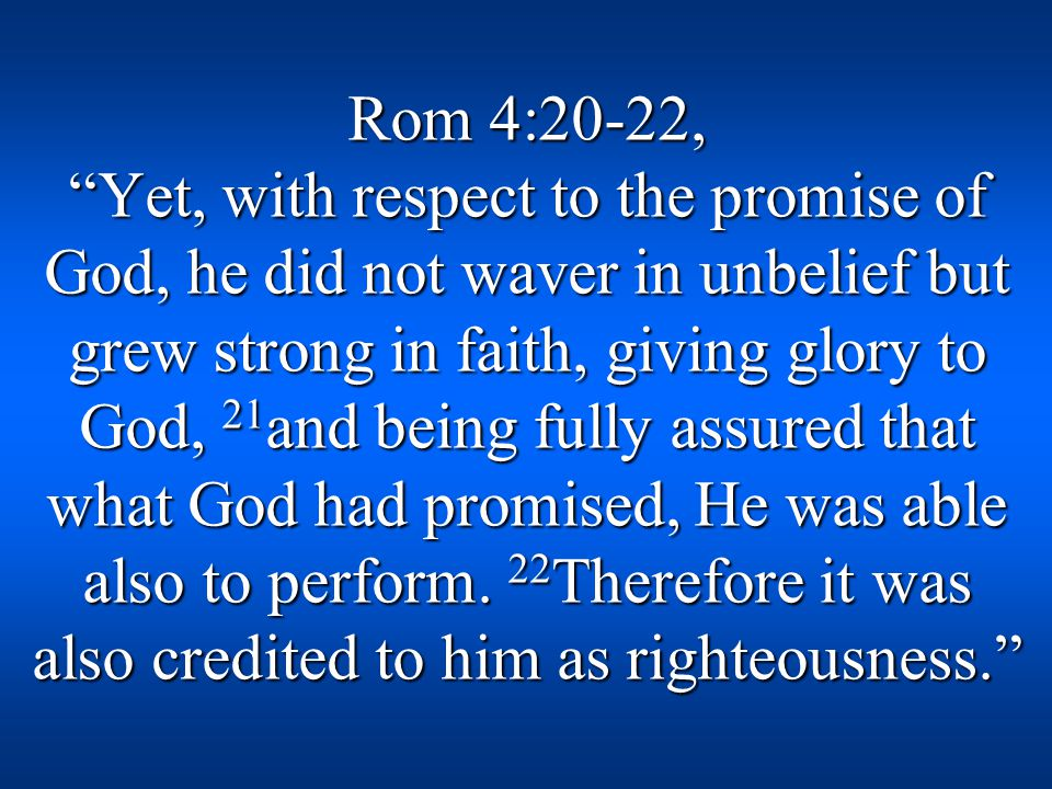 Rom 4:20-22, Yet, with respect to the promise of God, he did not waver in unbelief but grew strong in faith, giving glory to God, 21 and being fully assured that what God had promised, He was able also to perform.