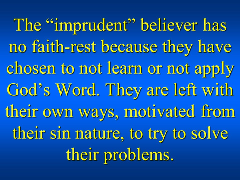 The imprudent believer has no faith-rest because they have chosen to not learn or not apply Gods Word.
