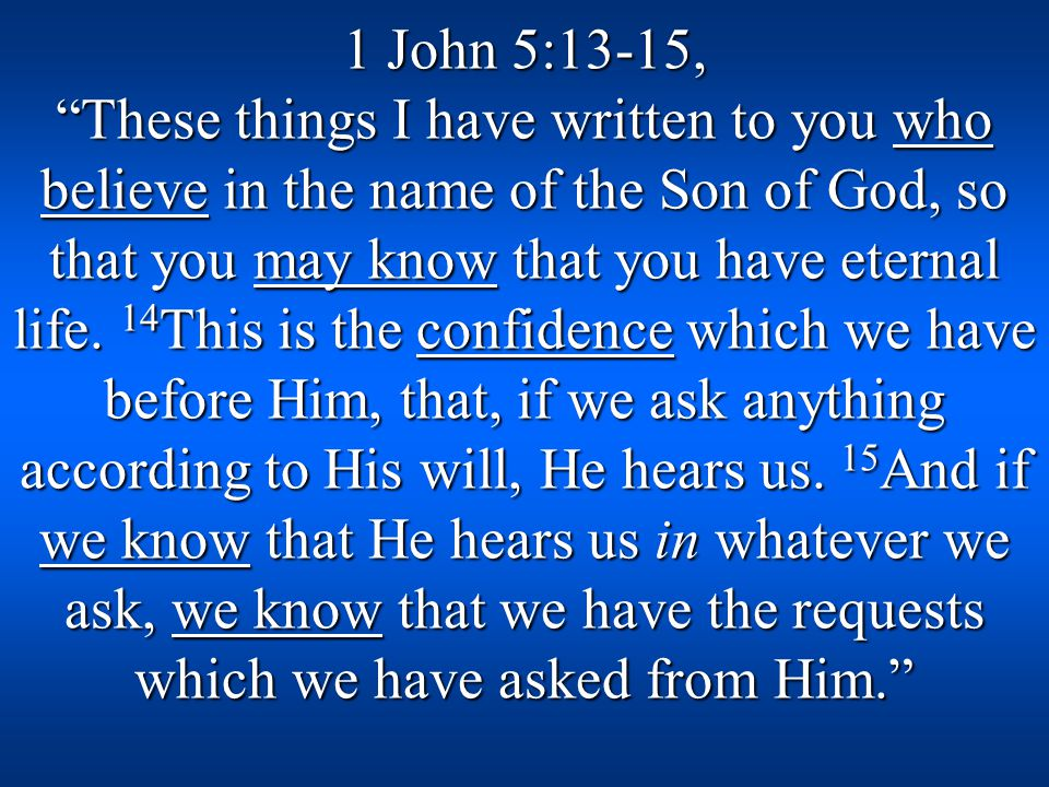 1 John 5:13-15, These things I have written to you who believe in the name of the Son of God, so that you may know that you have eternal life.