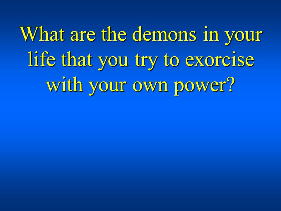 What are the demons in your life that you try to exorcise with your own power?