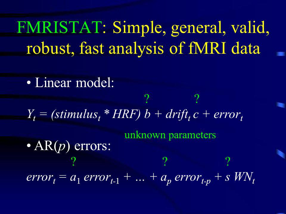 FMRISTAT: Simple, general, valid, robust, fast analysis of fMRI data Linear model: ? ? Y t = (stimulus t * HRF) b + drift t c + error t AR(p) errors: