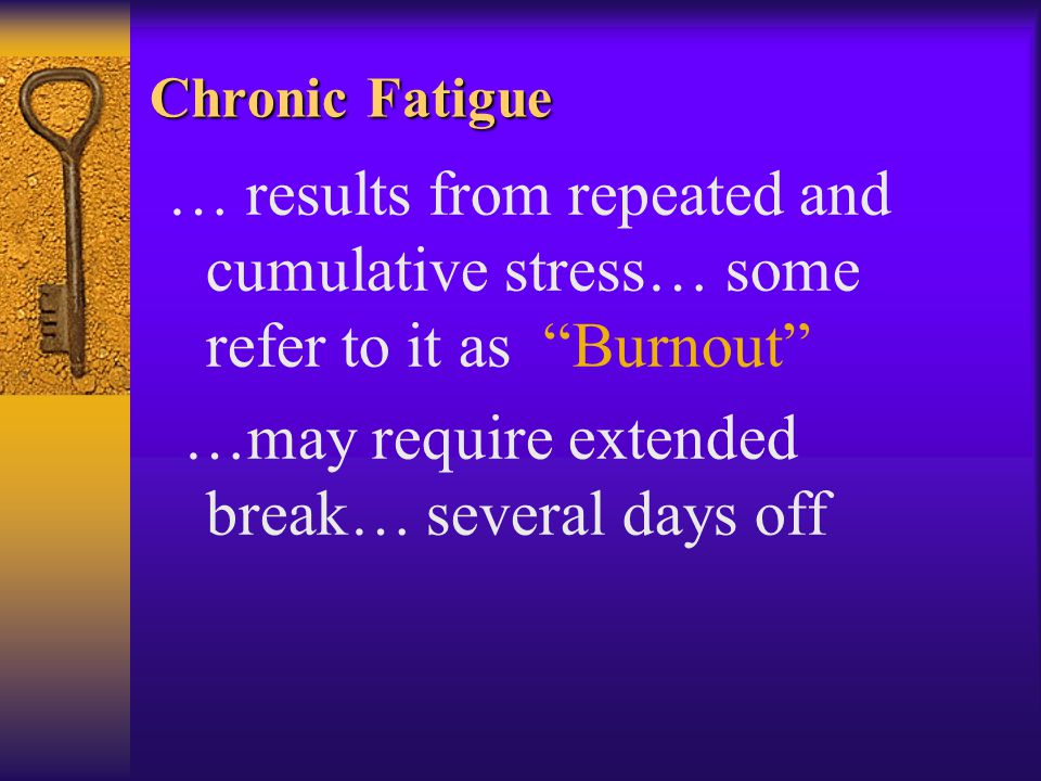 Chronic Fatigue … results from repeated and cumulative stress… some refer to it as Burnout …may require extended break… several days off