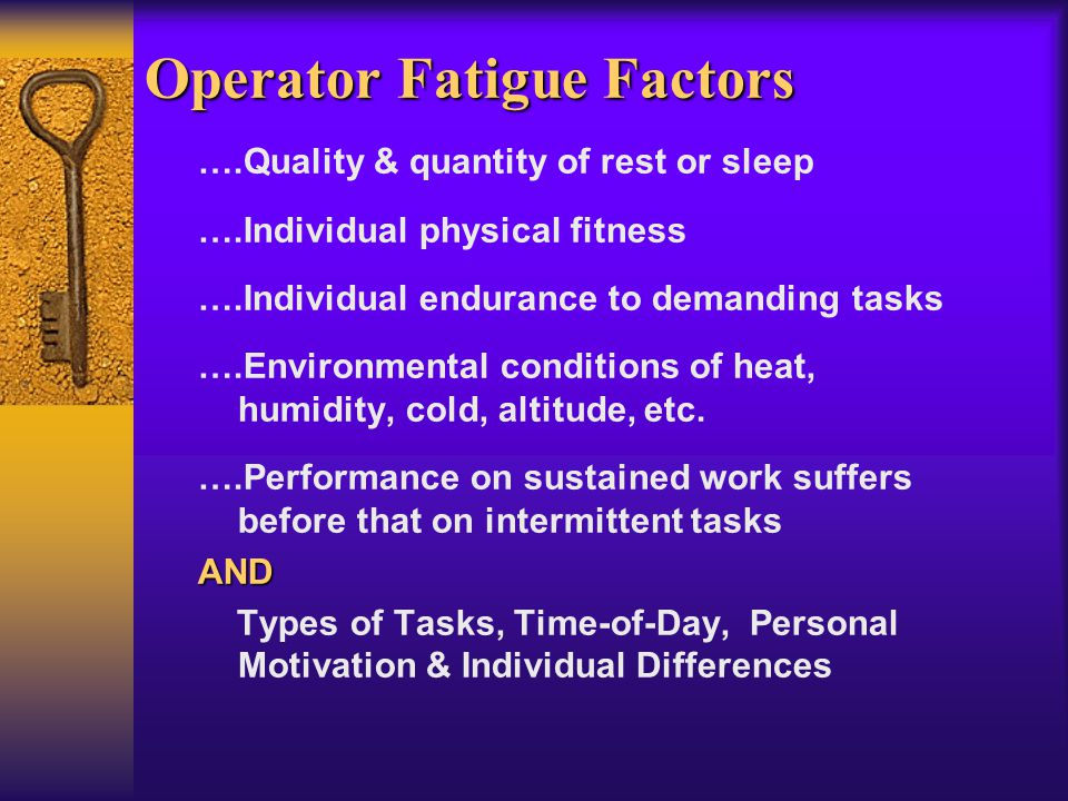 Operator Fatigue Factors ….Quality & quantity of rest or sleep ….Individual physical fitness ….Individual endurance to demanding tasks ….Environmental conditions of heat, humidity, cold, altitude, etc.
