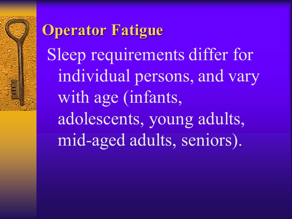Operator Fatigue Sleep requirements differ for individual persons, and vary with age (infants, adolescents, young adults, mid-aged adults, seniors).