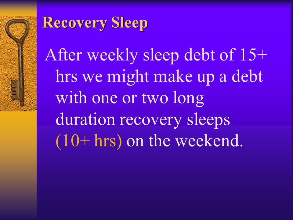 Recovery Sleep After weekly sleep debt of 15+ hrs we might make up a debt with one or two long duration recovery sleeps (10+ hrs) on the weekend.