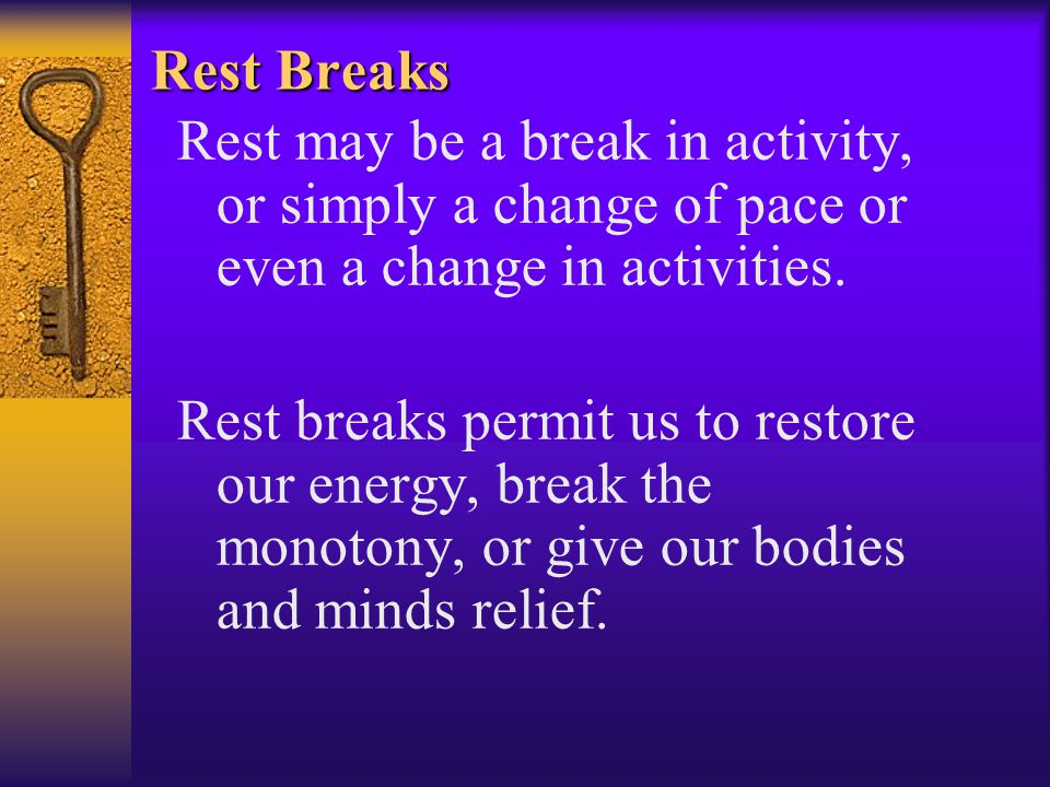 Rest Breaks Rest may be a break in activity, or simply a change of pace or even a change in activities.