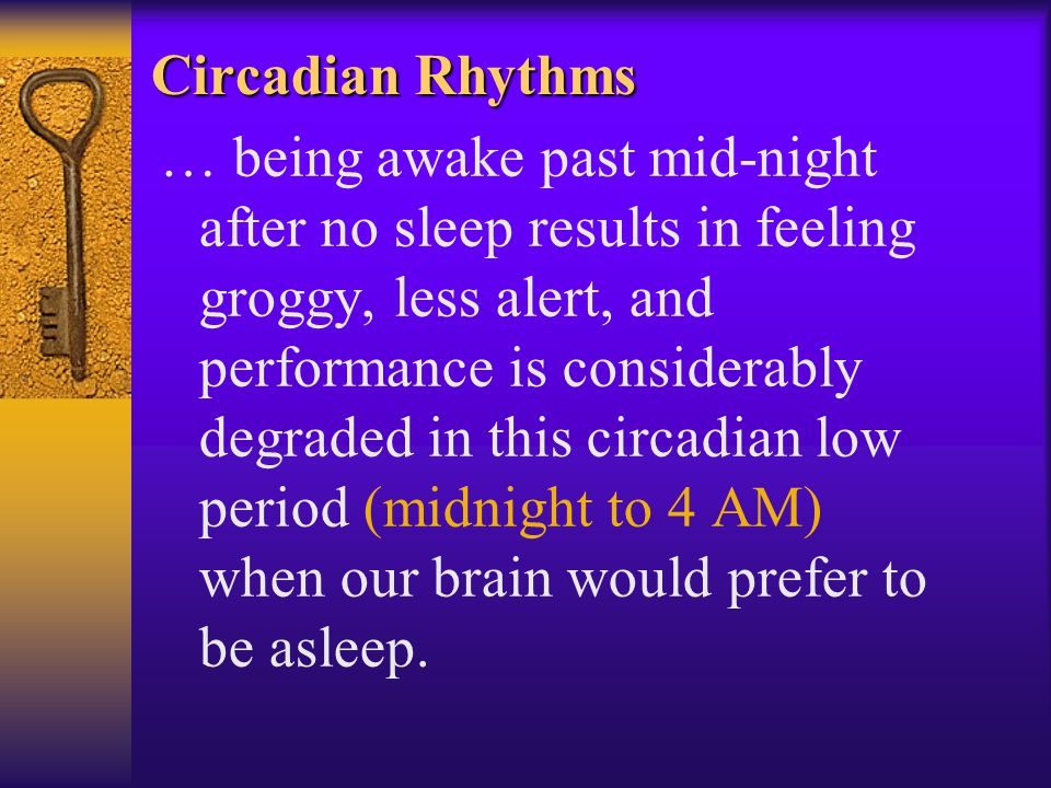 Circadian Rhythms … being awake past mid-night after no sleep results in feeling groggy, less alert, and performance is considerably degraded in this circadian low period (midnight to 4 AM) when our brain would prefer to be asleep.