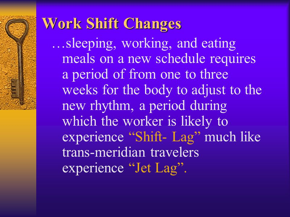Work Shift Changes …sleeping, working, and eating meals on a new schedule requires a period of from one to three weeks for the body to adjust to the new rhythm, a period during which the worker is likely to experience Shift- Lag much like trans-meridian travelers experience Jet Lag.