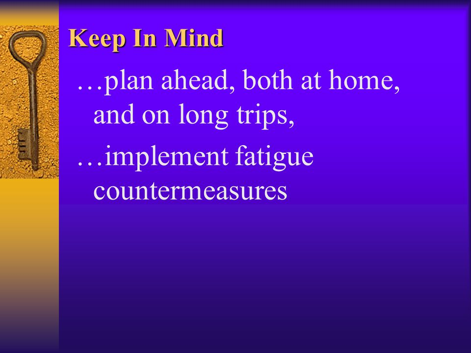 Keep In Mind …plan ahead, both at home, and on long trips, …implement fatigue countermeasures
