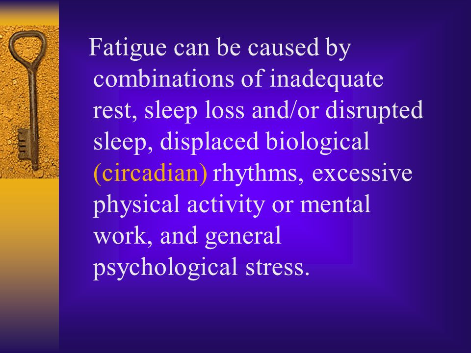 Fatigue can be caused by combinations of inadequate rest, sleep loss and/or disrupted sleep, displaced biological (circadian) rhythms, excessive physical activity or mental work, and general psychological stress.
