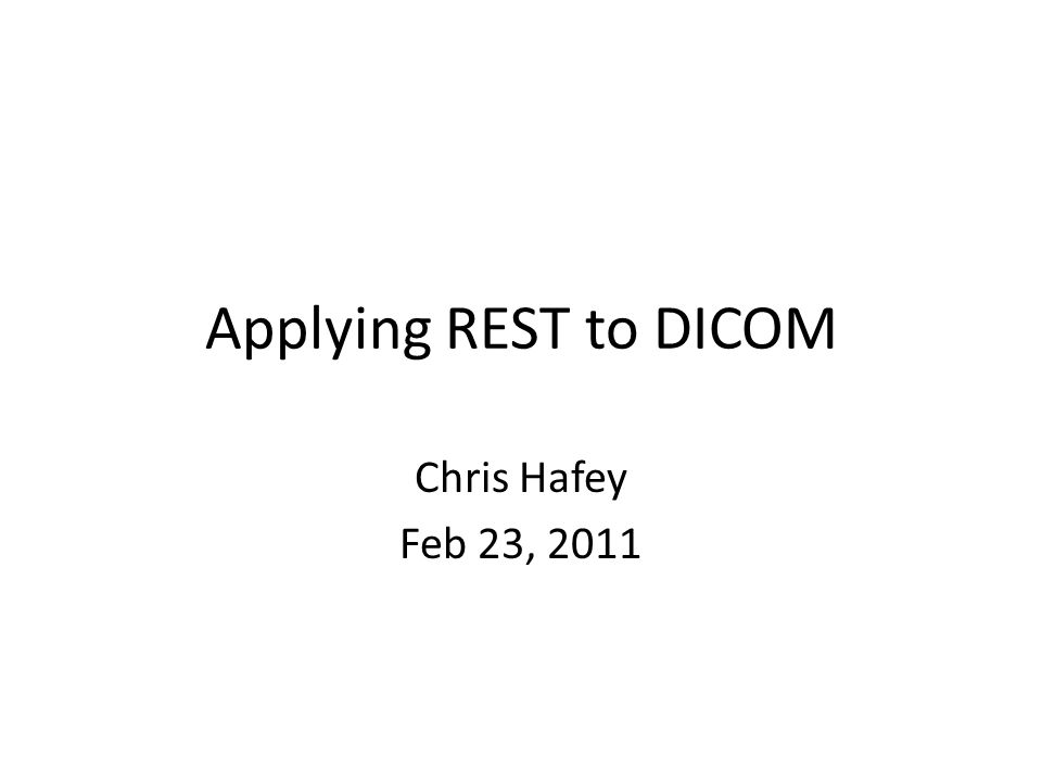 Applying REST to DICOM Chris Hafey Feb 23, 2011