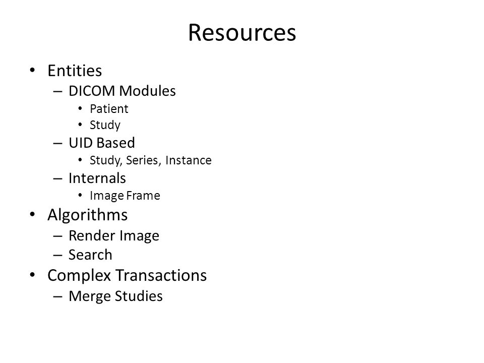 Resources Entities – DICOM Modules Patient Study – UID Based Study, Series, Instance – Internals Image Frame Algorithms – Render Image – Search Complex Transactions – Merge Studies