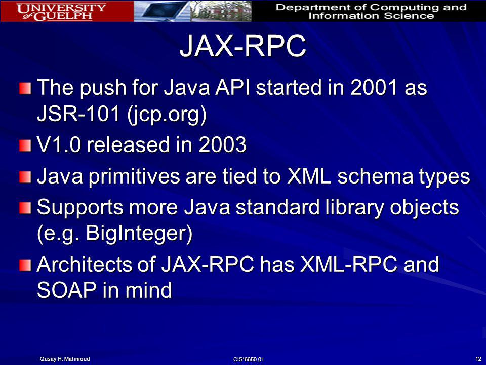 Qusay H. Mahmoud CIS*6650.01 12 JAX-RPC The push for Java API started in 2001 as JSR-101 (jcp.org) V1.0 released in 2003 Java primitives are tied to X