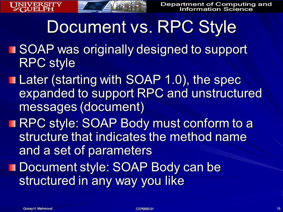 Qusay H. Mahmoud CIS*6650.01 15 Document vs. RPC Style SOAP was originally designed to support RPC style Later (starting with SOAP 1.0), the spec expa