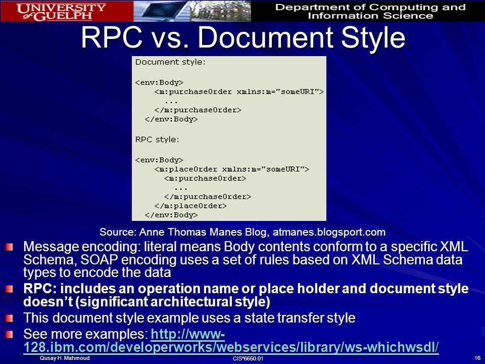Qusay H. Mahmoud CIS*6650.01 16 RPC vs. Document Style Source: Anne Thomas Manes Blog, atmanes.blogsport.com Message encoding: literal means Body cont