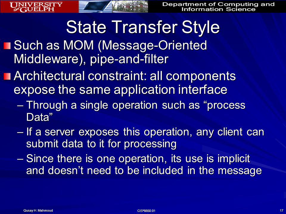 Qusay H. Mahmoud CIS*6650.01 17 State Transfer Style Such as MOM (Message-Oriented Middleware), pipe-and-filter Architectural constraint: all componen