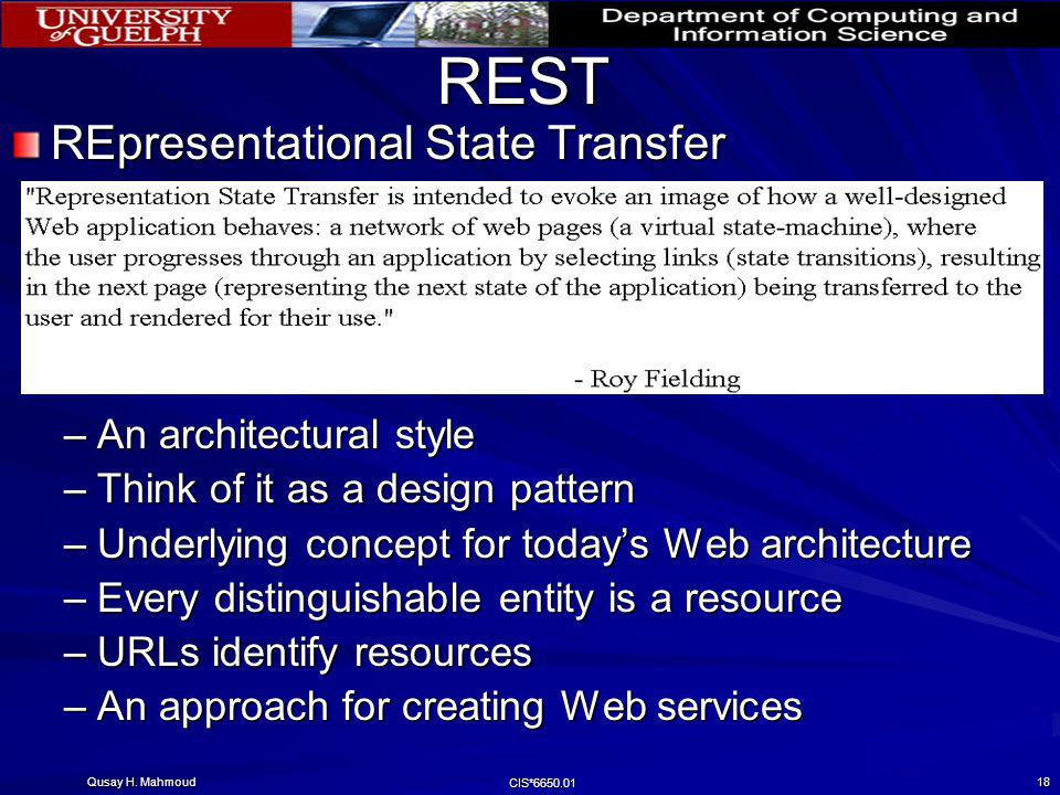 Qusay H. Mahmoud CIS*6650.01 18 REST REpresentational State Transfer –An architectural style –Think of it as a design pattern –Underlying concept for
