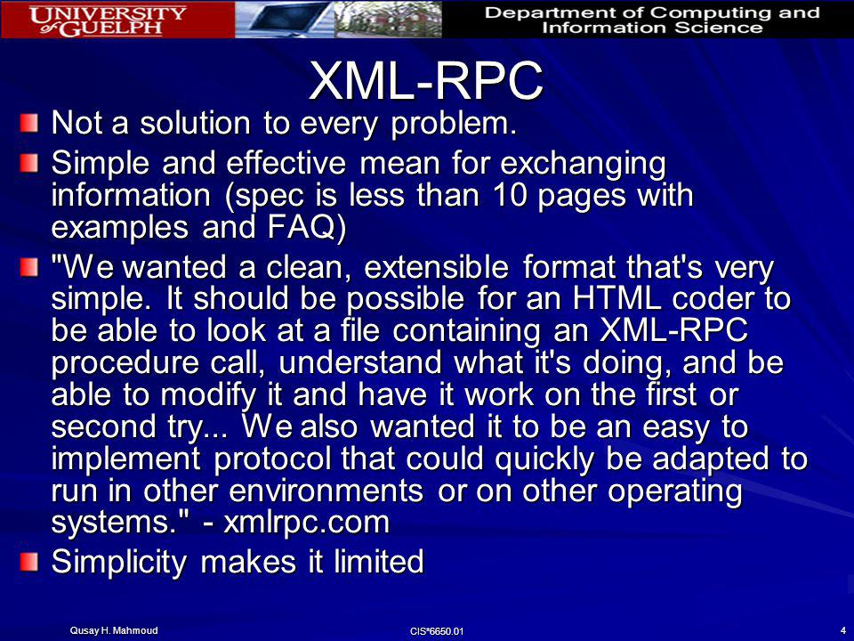 Qusay H. Mahmoud CIS*6650.01 4 XML-RPC Not a solution to every problem. Simple and effective mean for exchanging information (spec is less than 10 pag
