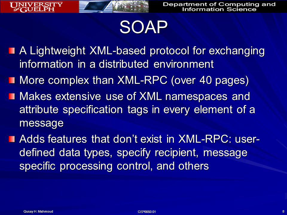 Qusay H. Mahmoud CIS*6650.01 8 SOAP A Lightweight XML-based protocol for exchanging information in a distributed environment More complex than XML-RPC