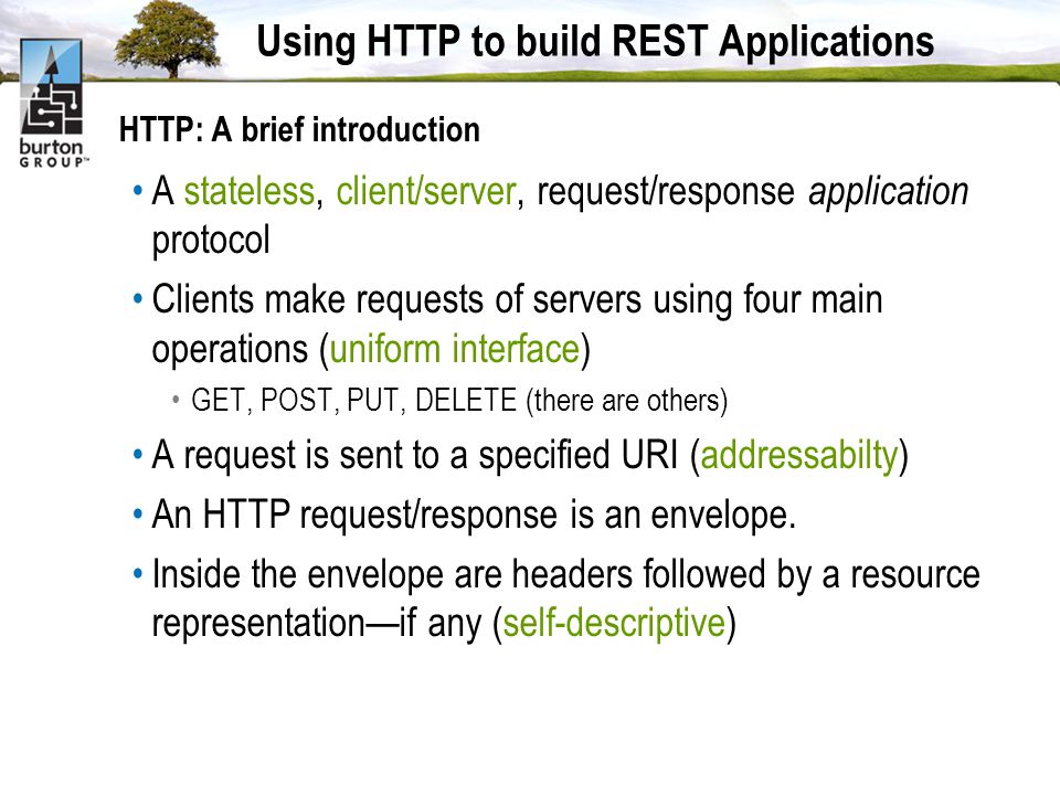 Using HTTP to build REST Applications HTTP: A brief introduction A stateless, client/server, request/response application protocol Clients make requests of servers using four main operations (uniform interface) GET, POST, PUT, DELETE (there are others) A request is sent to a specified URI (addressabilty) An HTTP request/response is an envelope.