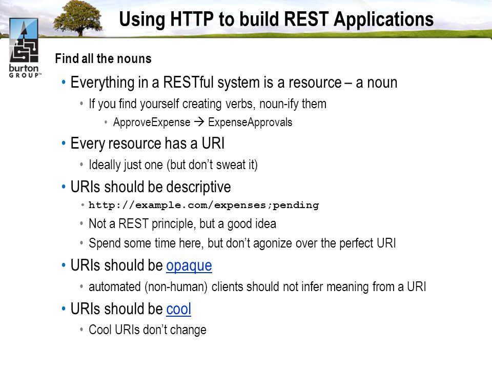 Using HTTP to build REST Applications Find all the nouns Everything in a RESTful system is a resource – a noun If you find yourself creating verbs, noun-ify them ApproveExpense ExpenseApprovals Every resource has a URI Ideally just one (but dont sweat it) URIs should be descriptive http://example.com/expenses;pending Not a REST principle, but a good idea Spend some time here, but dont agonize over the perfect URI URIs should be opaqueopaque automated (non-human) clients should not infer meaning from a URI URIs should be coolcool Cool URIs dont change