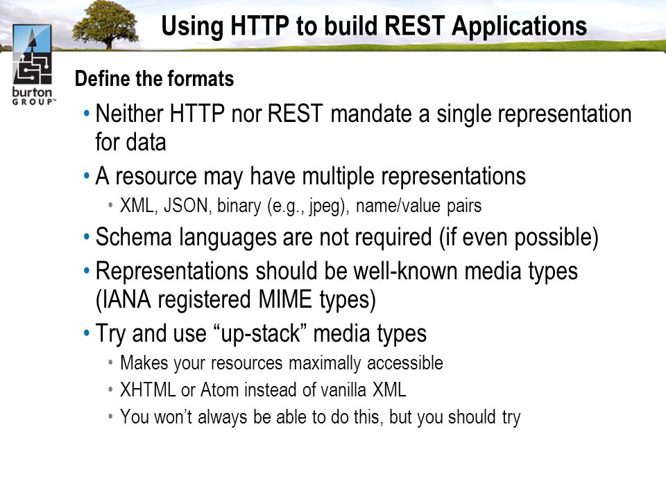 Using HTTP to build REST Applications Define the formats Neither HTTP nor REST mandate a single representation for data A resource may have multiple representations XML, JSON, binary (e.g., jpeg), name/value pairs Schema languages are not required (if even possible) Representations should be well-known media types (IANA registered MIME types) Try and use up-stack media types Makes your resources maximally accessible XHTML or Atom instead of vanilla XML You wont always be able to do this, but you should try