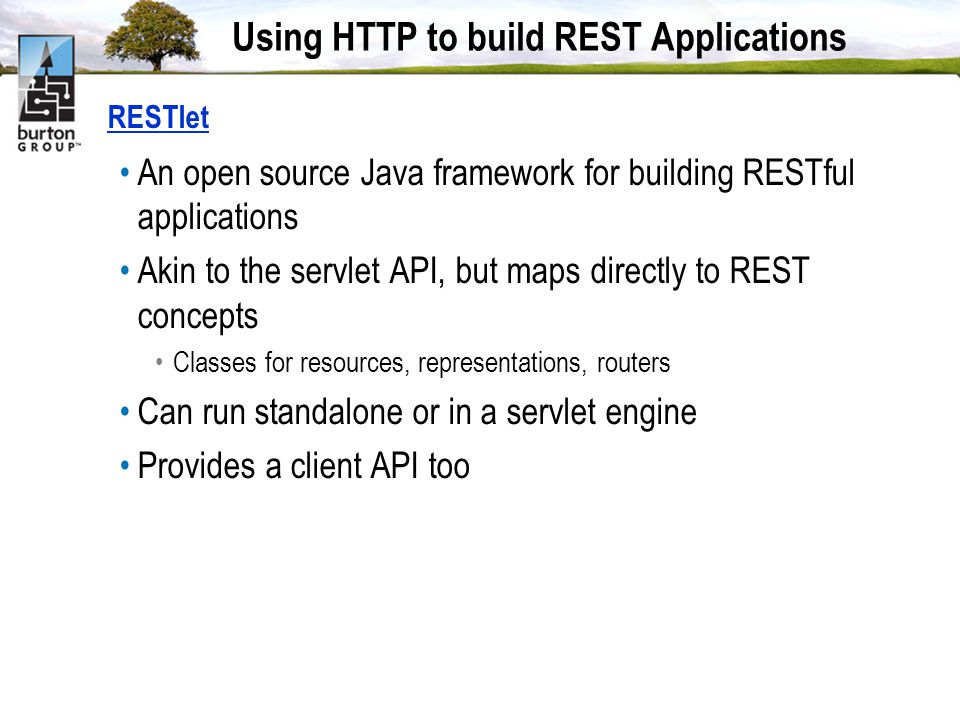 Using HTTP to build REST Applications RESTlet An open source Java framework for building RESTful applications Akin to the servlet API, but maps directly to REST concepts Classes for resources, representations, routers Can run standalone or in a servlet engine Provides a client API too