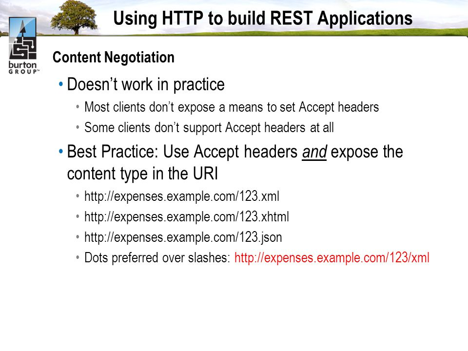 Using HTTP to build REST Applications Content Negotiation Doesnt work in practice Most clients dont expose a means to set Accept headers Some clients dont support Accept headers at all Best Practice: Use Accept headers and expose the content type in the URI http://expenses.example.com/123.xml http://expenses.example.com/123.xhtml http://expenses.example.com/123.json Dots preferred over slashes: http://expenses.example.com/123/xml