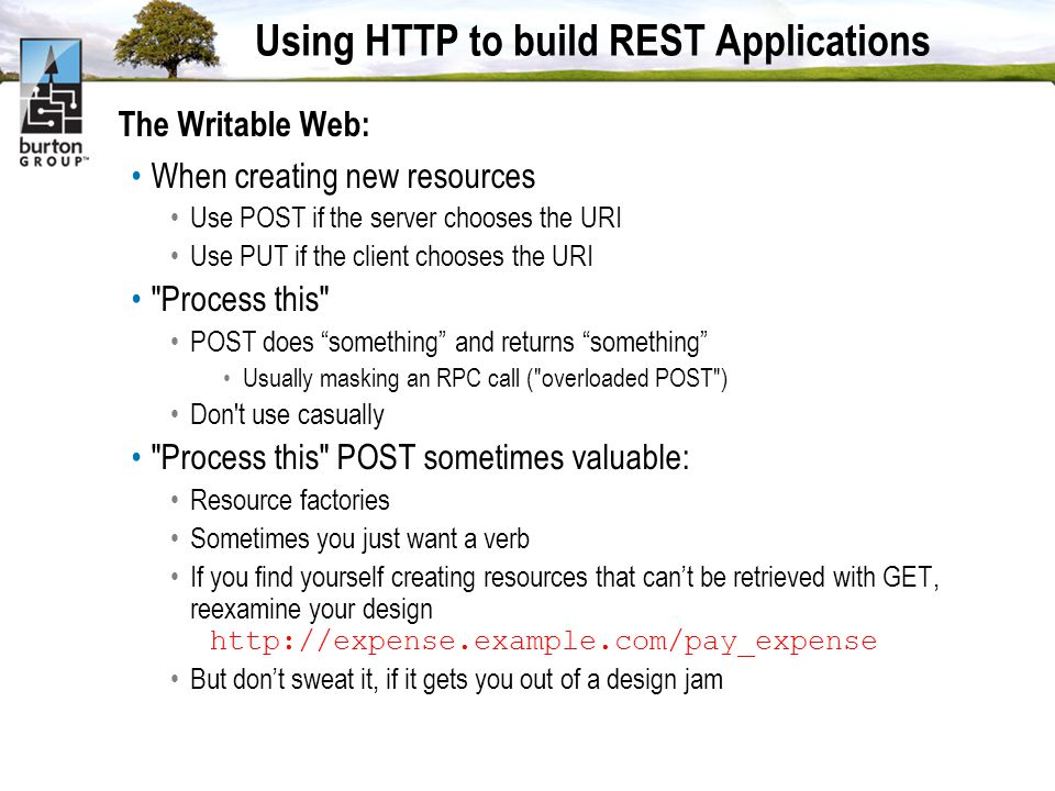 Using HTTP to build REST Applications The Writable Web: When creating new resources Use POST if the server chooses the URI Use PUT if the client chooses the URI Process this POST does something and returns something Usually masking an RPC call ( overloaded POST ) Don t use casually Process this POST sometimes valuable: Resource factories Sometimes you just want a verb If you find yourself creating resources that cant be retrieved with GET, reexamine your design http://expense.example.com/pay_expense But dont sweat it, if it gets you out of a design jam