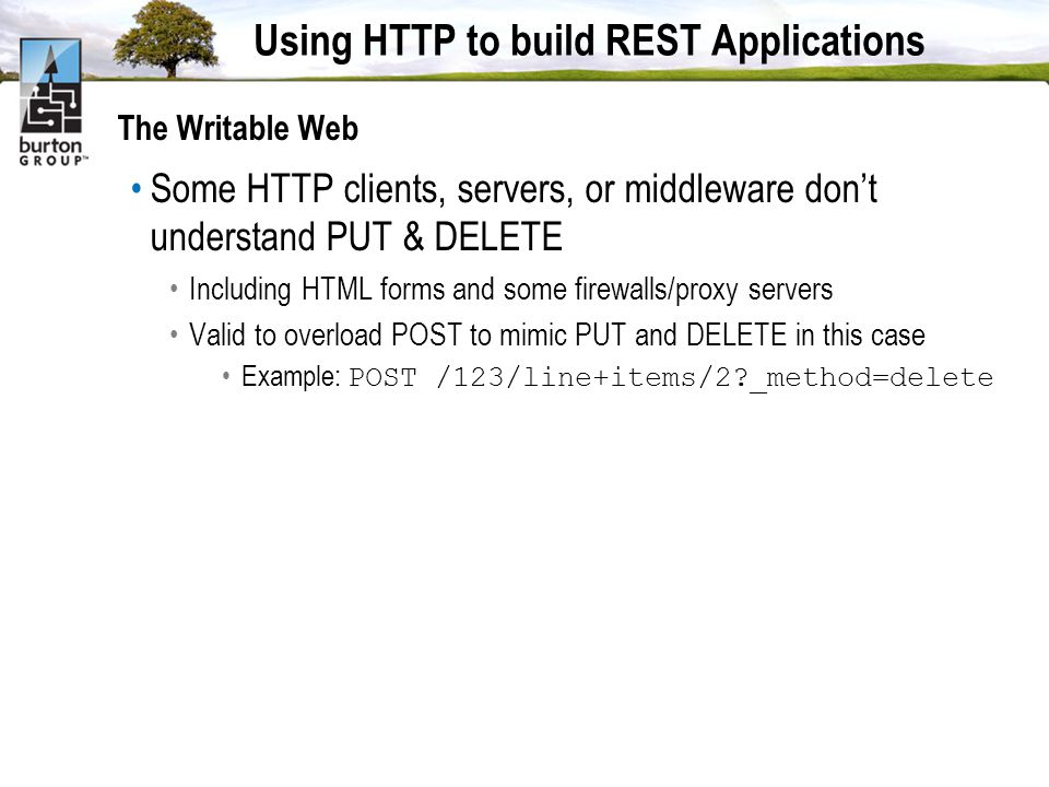 Using HTTP to build REST Applications The Writable Web Some HTTP clients, servers, or middleware dont understand PUT & DELETE Including HTML forms and some firewalls/proxy servers Valid to overload POST to mimic PUT and DELETE in this case Example: POST /123/line+items/2 _method=delete