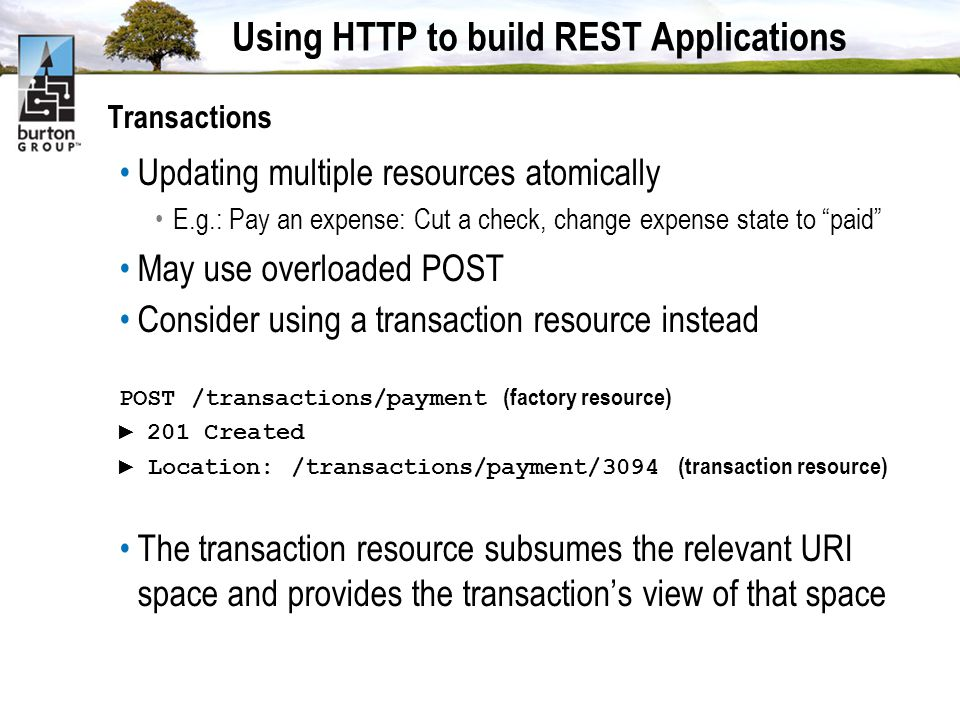 Using HTTP to build REST Applications Transactions Updating multiple resources atomically E.g.: Pay an expense: Cut a check, change expense state to paid May use overloaded POST Consider using a transaction resource instead POST /transactions/payment (factory resource) 201 Created Location: /transactions/payment/3094 (transaction resource) The transaction resource subsumes the relevant URI space and provides the transactions view of that space