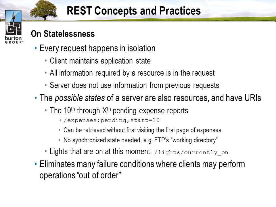REST Concepts and Practices On Statelessness Every request happens in isolation Client maintains application state All information required by a resource is in the request Server does not use information from previous requests The possible states of a server are also resources, and have URIs The 10 th through X th pending expense reports /expenses;pending,start=10 Can be retrieved without first visiting the first page of expenses No synchronized state needed, e.g.
