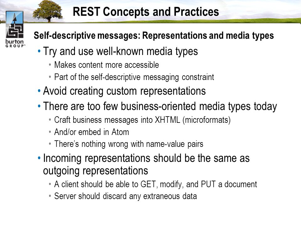 REST Concepts and Practices Self-descriptive messages: Representations and media types Try and use well-known media types Makes content more accessible Part of the self-descriptive messaging constraint Avoid creating custom representations There are too few business-oriented media types today Craft business messages into XHTML (microformats) And/or embed in Atom Theres nothing wrong with name-value pairs Incoming representations should be the same as outgoing representations A client should be able to GET, modify, and PUT a document Server should discard any extraneous data