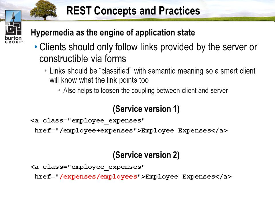 REST Concepts and Practices Hypermedia as the engine of application state Clients should only follow links provided by the server or constructible via forms Links should be classified with semantic meaning so a smart client will know what the link points too Also helps to loosen the coupling between client and server (Service version 1) <a class= employee_expenses href= /employee+expenses >Employee Expenses (Service version 2) <a class= employee_expenses href= /expenses/employees >Employee Expenses