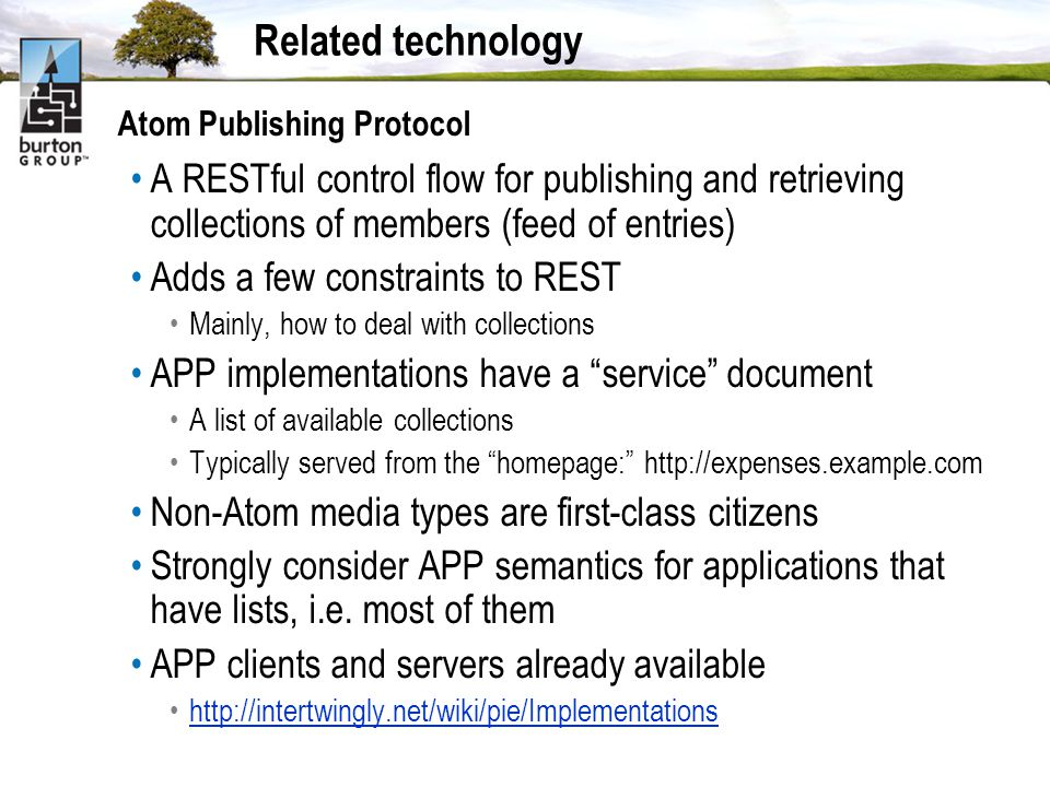 Related technology Atom Publishing Protocol A RESTful control flow for publishing and retrieving collections of members (feed of entries) Adds a few constraints to REST Mainly, how to deal with collections APP implementations have a service document A list of available collections Typically served from the homepage: http://expenses.example.com Non-Atom media types are first-class citizens Strongly consider APP semantics for applications that have lists, i.e.