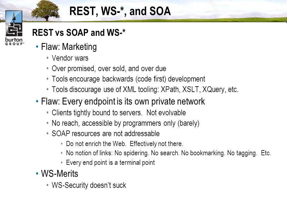 REST, WS-*, and SOA REST vs SOAP and WS-* Flaw: Marketing Vendor wars Over promised, over sold, and over due Tools encourage backwards (code first) development Tools discourage use of XML tooling: XPath, XSLT, XQuery, etc.