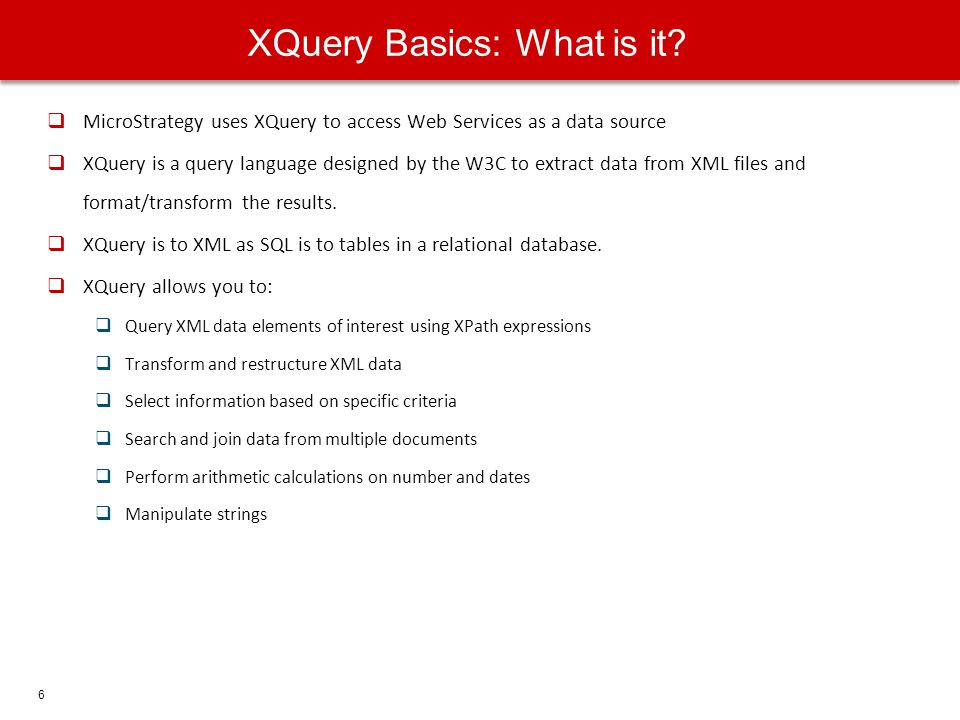 6 MicroStrategy uses XQuery to access Web Services as a data source XQuery is a query language designed by the W3C to extract data from XML files and