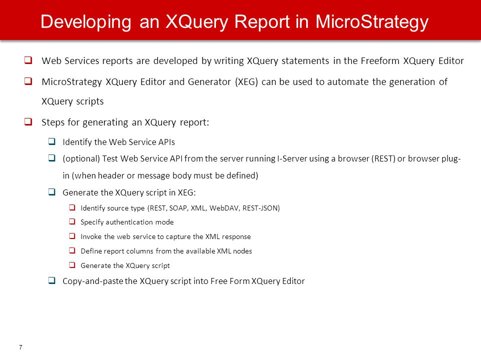 7 Web Services reports are developed by writing XQuery statements in the Freeform XQuery Editor MicroStrategy XQuery Editor and Generator (XEG) can be