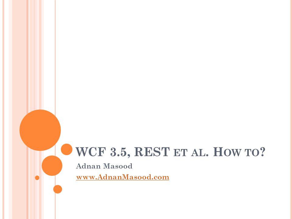 WCF 3.5, REST ET AL. H OW TO Adnan Masood www.AdnanMasood.com
