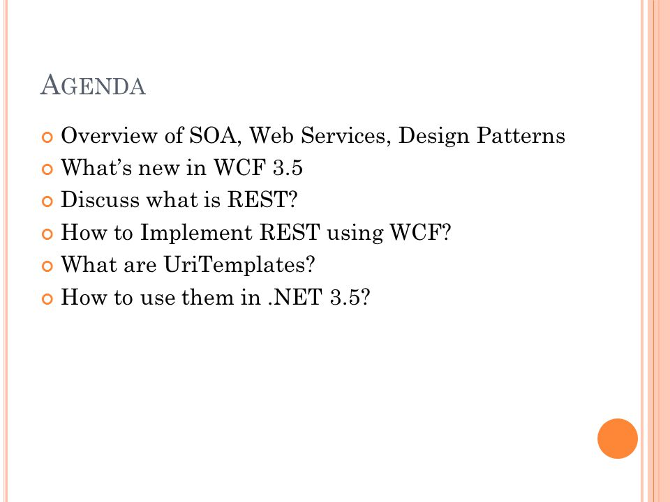 A GENDA Overview of SOA, Web Services, Design Patterns Whats new in WCF 3.5 Discuss what is REST? How to Implement REST using WCF? What are UriTemplat