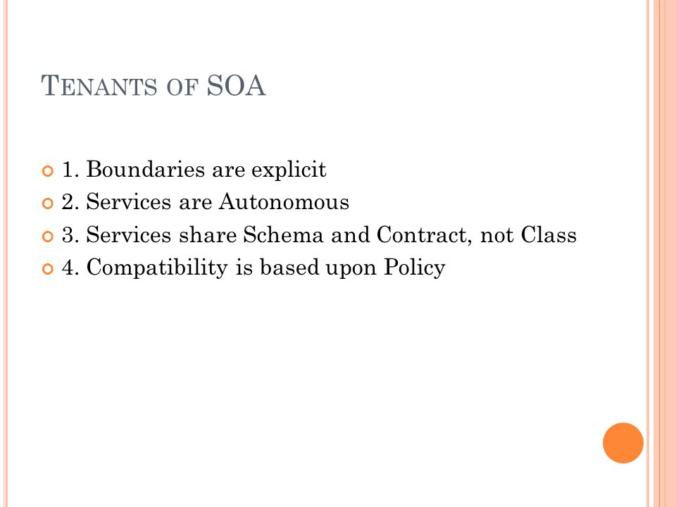 T ENANTS OF SOA 1. Boundaries are explicit 2. Services are Autonomous 3. Services share Schema and Contract, not Class 4. Compatibility is based upon