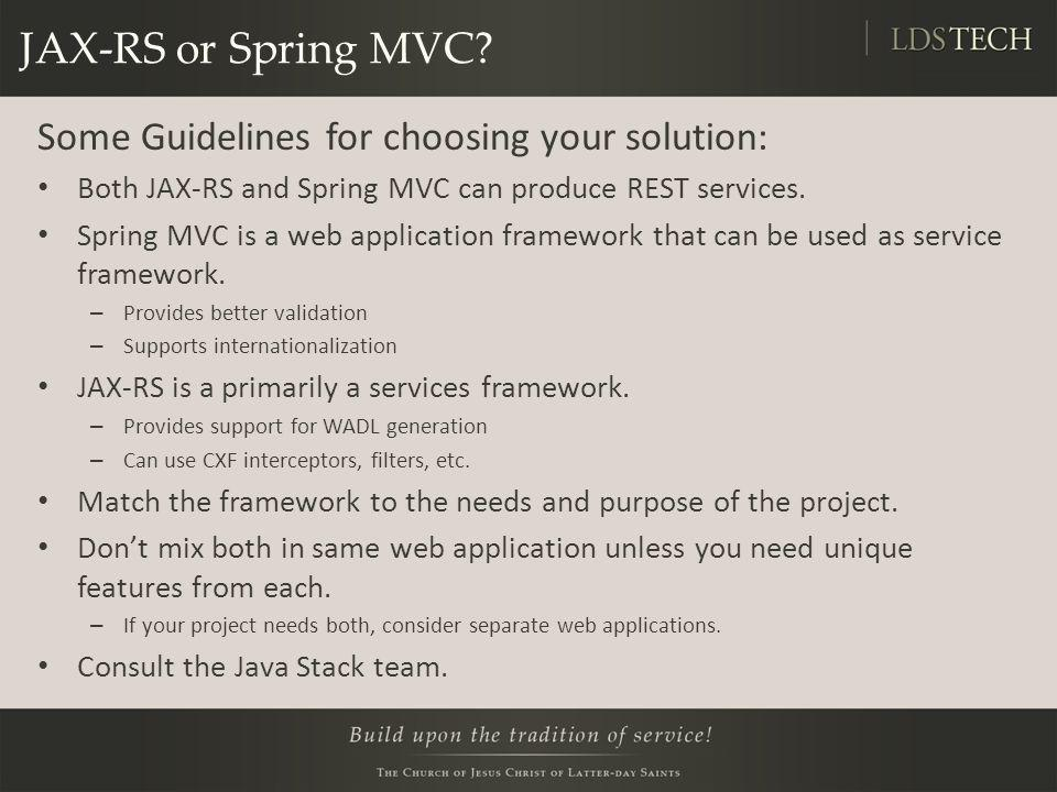 JAX-RS or Spring MVC? Some Guidelines for choosing your solution: Both JAX-RS and Spring MVC can produce REST services. Spring MVC is a web applicatio