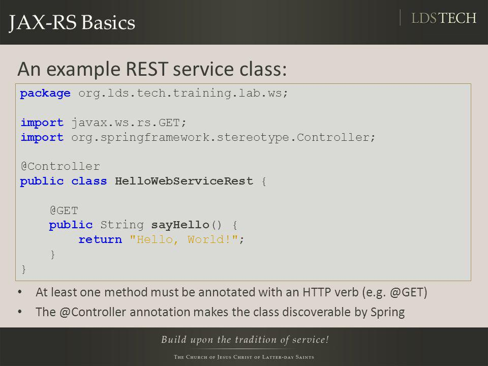 JAX-RS Basics An example REST service class: At least one method must be annotated with an HTTP verb (e.g. @GET) The @Controller annotation makes the