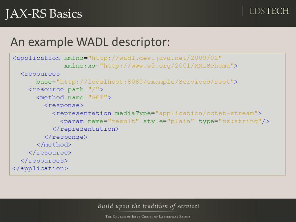 JAX-RS Basics An example WADL descriptor: <application xmlns= http://wadl.dev.java.net/2009/02 xmlns:xs= http://www.w3.org/2001/XMLSchema > <resources base= http://localhost:8080/example/Services/rest >