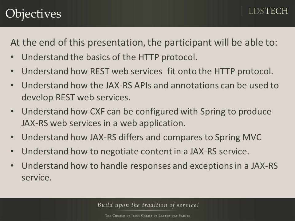 Objectives At the end of this presentation, the participant will be able to: Understand the basics of the HTTP protocol. Understand how REST web servi