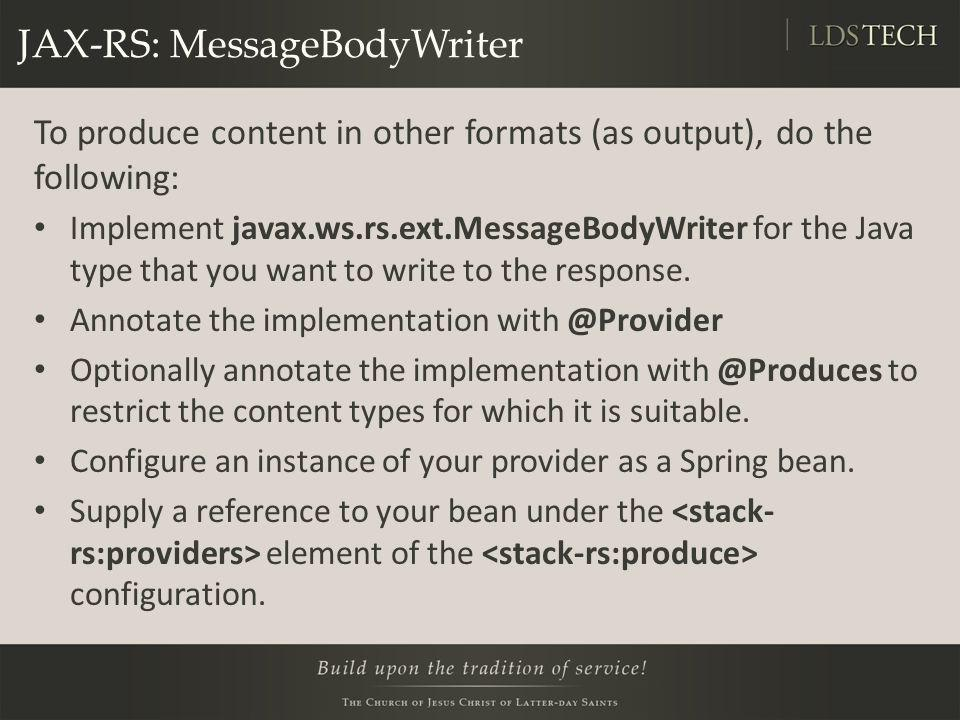 JAX-RS: MessageBodyWriter To produce content in other formats (as output), do the following: Implement javax.ws.rs.ext.MessageBodyWriter for the Java