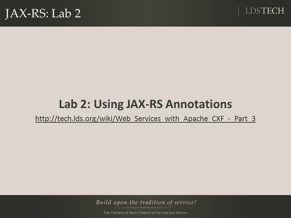 JAX-RS: Lab 2 Lab 2: Using JAX-RS Annotations http://tech.lds.org/wiki/Web_Services_with_Apache_CXF_-_Part_3