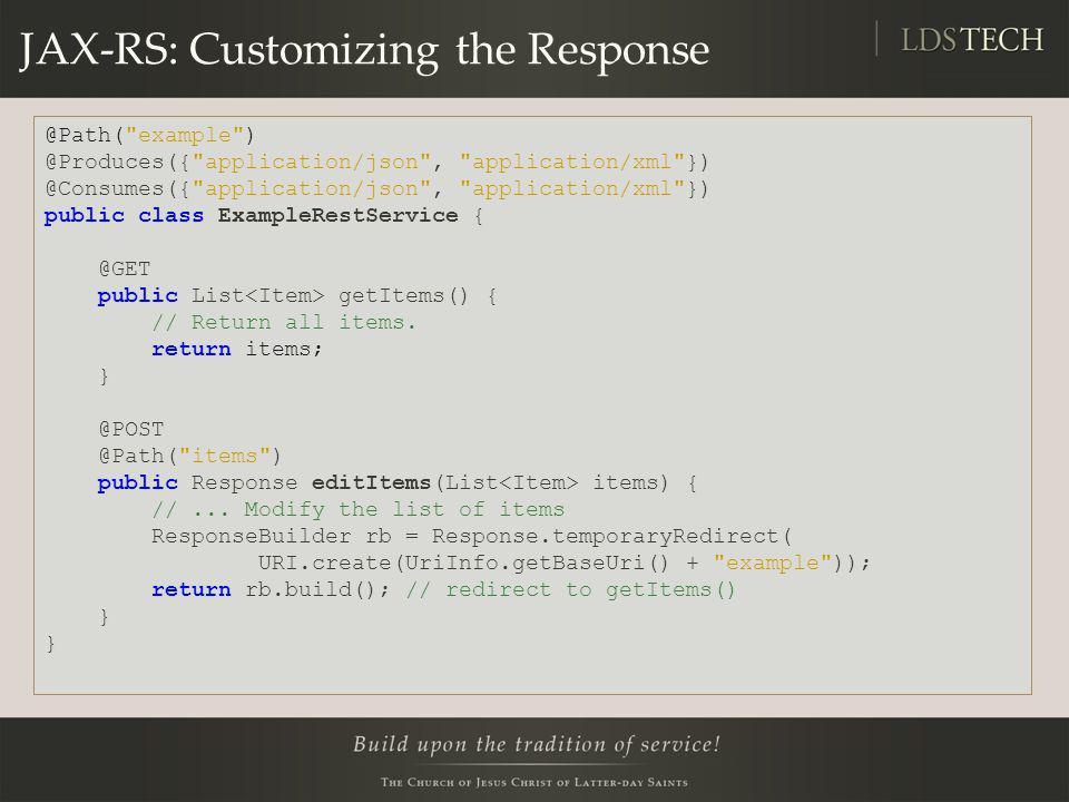 JAX-RS: Customizing the Response @Path( example ) @Produces({ application/json , application/xml }) @Consumes({ application/json , application/xml }) public class ExampleRestService { @GET public List getItems() { // Return all items.